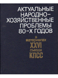 Актуальные народно-хозяйственные проблемы 80-х годов в материалах XXVI съезда КПСС.