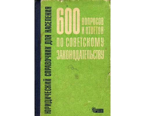 600 вопросов и ответов по советскому законодательству. Юридический справочник для населения