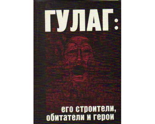 ГУЛАГ : Его строители, обитатели и герои : (Раскулачивание и гонение на Православную Церковь пополняли лагеря ГУЛАГа)