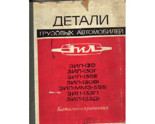 Детали грузовых двухосных автомобилей ЗИЛ-130, ЗИЛ-130Г и ЗИЛ-130Е, седельного тягача ЗИЛ-130В1, автомобиля-самосвала ЗИЛ-ММЗ-555, грузового трехосного автомобиля ЗИЛ-133Г1 и шасси ЗИЛ-133Д1 автомобиля-самосвала. Каталог-справочник