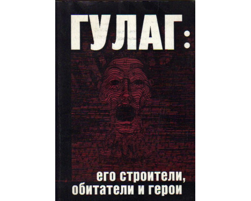 ГУЛАГ; его строители, обитатели и герои. Россия  - по дорогам фанатизма и мученичества