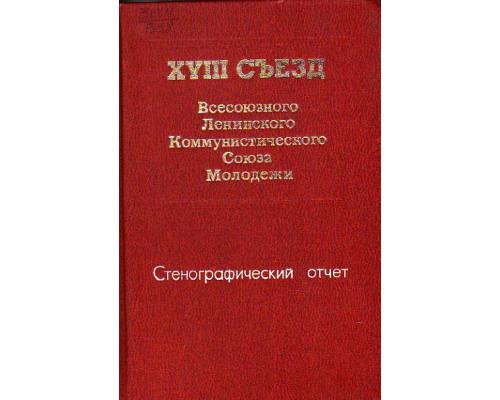 XVIII съезд Всесоюзного Ленинского Коммунистического Союза Молодежи. Стенографический отчет