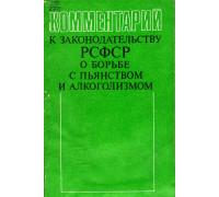 Комментарий к законодательству РСФСР о борьбе с пьянством и алкоголизмом.